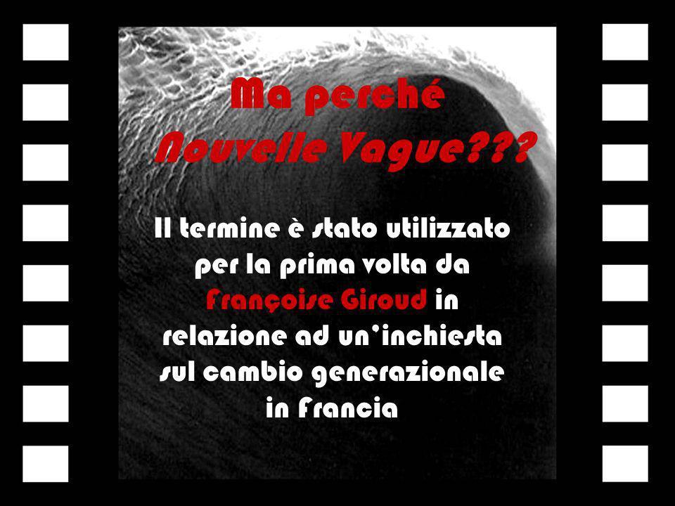 Ma perché Nouvelle Vague??? Il termine è stato utilizzato per la prima volta da Françoise Giroud in relazione ad uninchiesta sul cambio generazionale