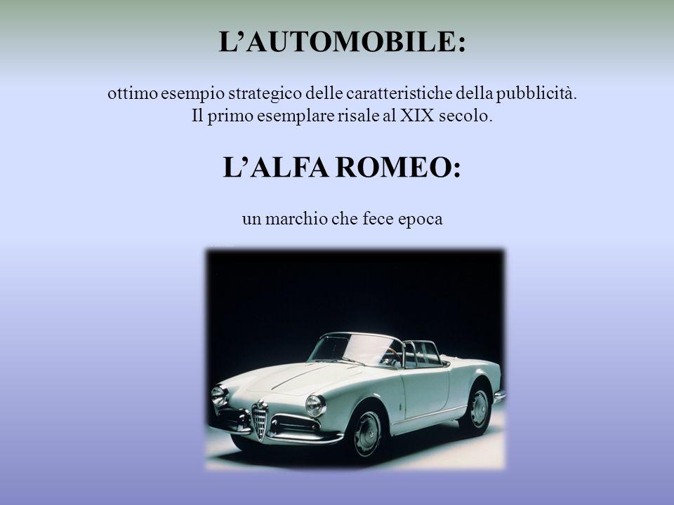 LAUTOMOBILE: ottimo esempio strategico delle caratteristiche della pubblicità. Il primo esemplare risale al XIX secolo. LALFA ROMEO: un marchio che fe