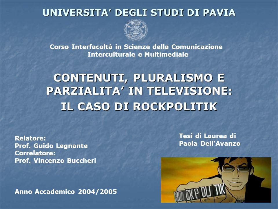 UNIVERSITA DEGLI STUDI DI PAVIA CONTENUTI, PLURALISMO E PARZIALITA IN TELEVISIONE: IL CASO DI ROCKPOLITIK Relatore: Prof. Guido Legnante Correlatore: