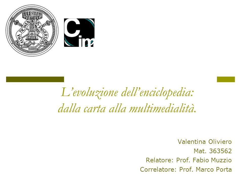 Valentina Oliviero Mat. 363562 Relatore: Prof. Fabio Muzzio Correlatore: Prof. Marco Porta Levoluzione dellenciclopedia: dalla carta alla multimediali