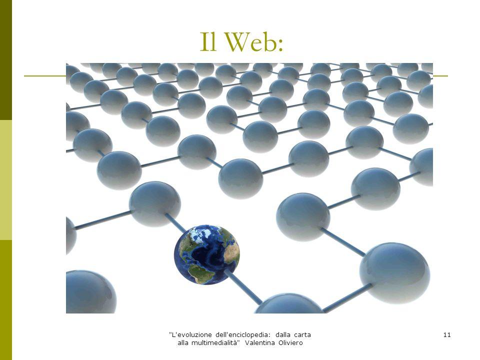 L evoluzione dell enciclopedia: dalla carta alla multimedialità Valentina Oliviero 12 Il Web: Anni Novanta CERN (Consiglio Europeo per la Ricerca Sociale) di Ginevra Tim Berners-Lee Sfrutta la logica dellipertesto Utilizza un vasto numero di documenti collegati tra loro grazie a dei link