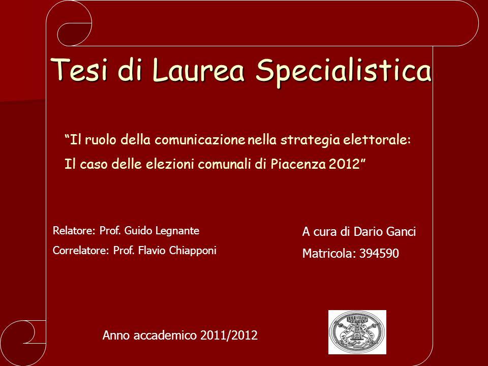 Tesi di Laurea Specialistica Il ruolo della comunicazione nella strategia elettorale: Il caso delle elezioni comunali di Piacenza 2012 Relatore: Prof.