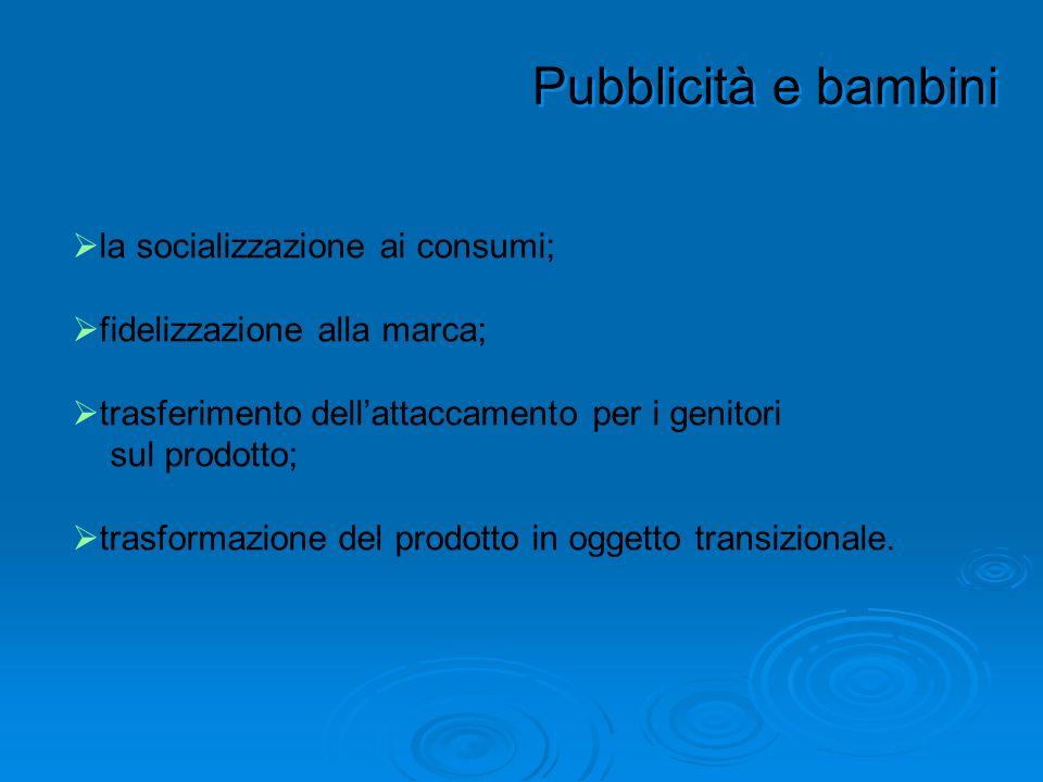 Pubblicità e bambini la socializzazione ai consumi; fidelizzazione alla marca; trasferimento dellattaccamento per i genitori sul prodotto; trasformazi