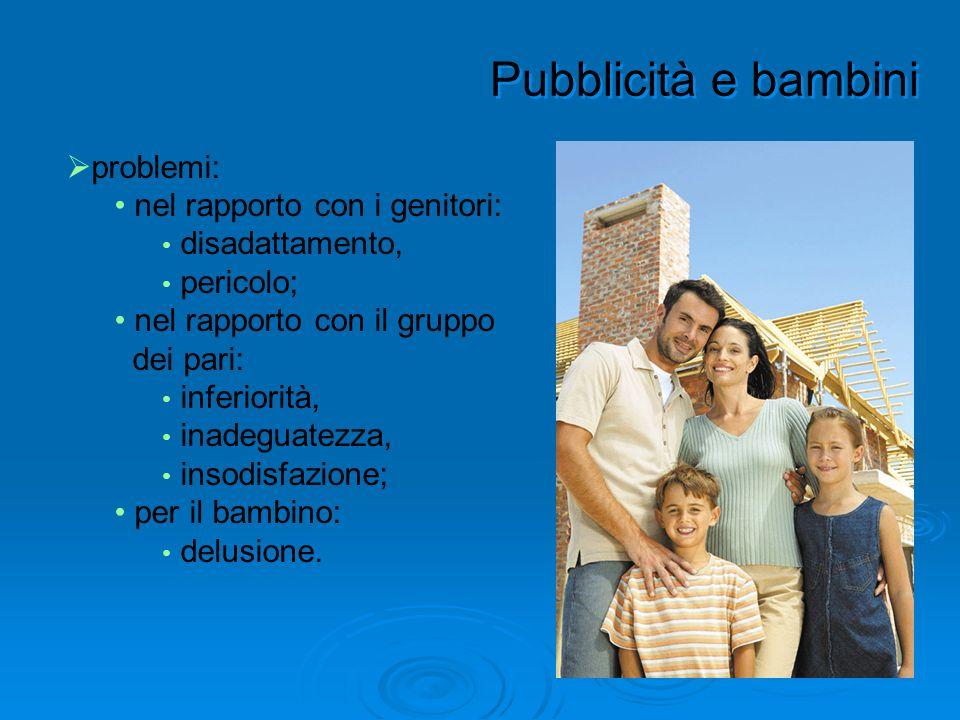 Pubblicità e bambini problemi: nel rapporto con i genitori: disadattamento, pericolo; nel rapporto con il gruppo dei pari: inferiorità, inadeguatezza,