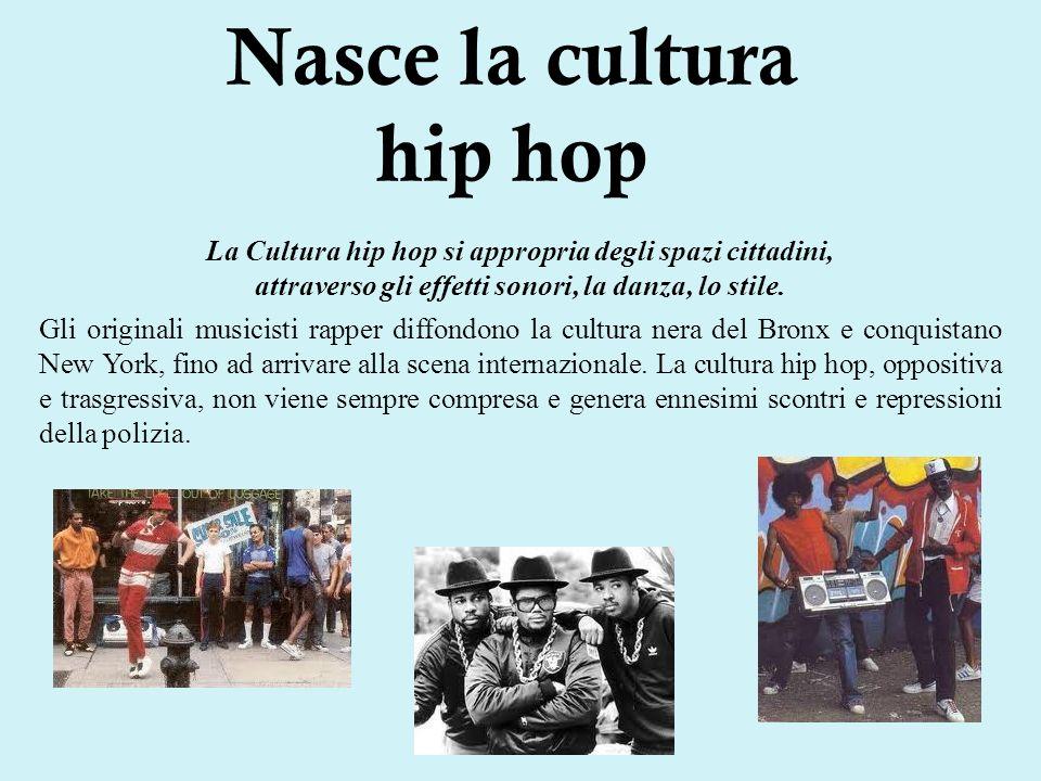 Nasce la cultura hip hop La Cultura hip hop si appropria degli spazi cittadini, attraverso gli effetti sonori, la danza, lo stile.
