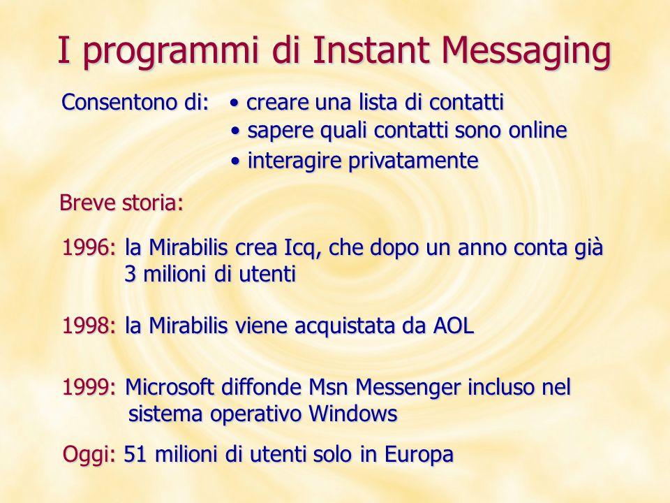 I programmi di Instant Messaging Breve storia: Consentono di: 1996: la Mirabilis crea Icq, che dopo un anno conta già 3 milioni di utenti 3 milioni di