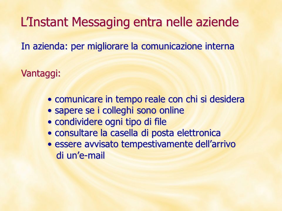 Msn Messenger Ultima versione: Windows Live Messenger (8.0) Principali funzionalità: audio / videochiamate audio / videochiamate Windows Live Spaces Windows Live Spaces condivisione delle cartelle condivisione delle cartelle le Animoticon le Animoticon il trillo il trillo i giochi i giochi Stati: