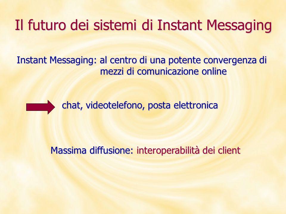 Il futuro dei sistemi di Instant Messaging Instant Messaging: al centro di una potente convergenza di mezzi di comunicazione online mezzi di comunicaz