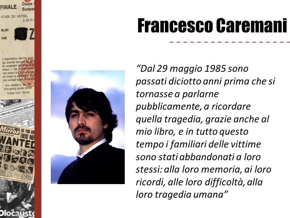 Francesco Caremani Dal 29 maggio 1985 sono passati diciotto anni prima che si tornasse a parlarne pubblicamente, a ricordare quella tragedia, grazie a