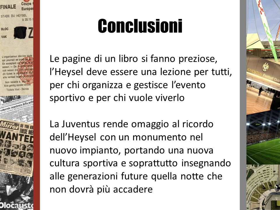 Conclusioni Le pagine di un libro si fanno preziose, lHeysel deve essere una lezione per tutti, per chi organizza e gestisce levento sportivo e per ch