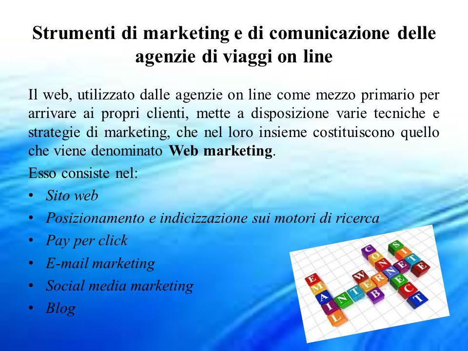Strumenti di marketing e di comunicazione delle agenzie di viaggi on line Il web, utilizzato dalle agenzie on line come mezzo primario per arrivare ai propri clienti, mette a disposizione varie tecniche e strategie di marketing, che nel loro insieme costituiscono quello che viene denominato Web marketing.