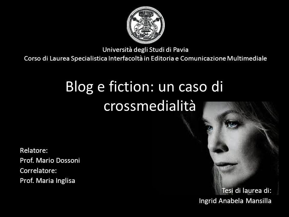 Università degli Studi di Pavia Corso di Laurea Specialistica Interfacoltà in Editoria e Comunicazione Multimediale Blog e fiction: un caso di crossmedialità Relatore: Prof.