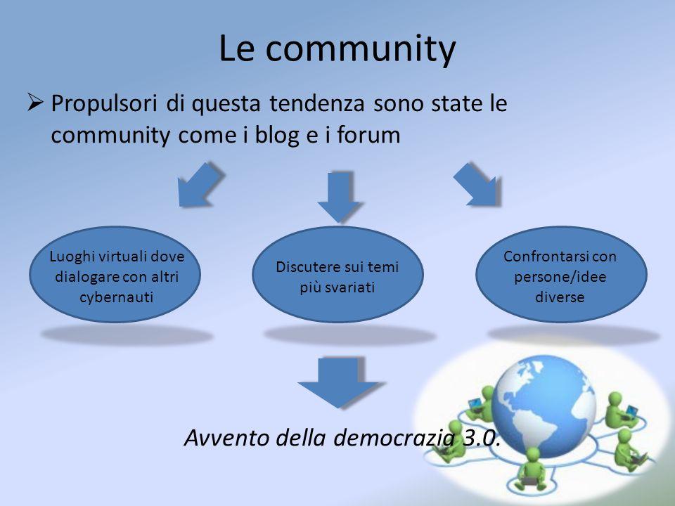 Le community Propulsori di questa tendenza sono state le community come i blog e i forum Luoghi virtuali dove dialogare con altri cybernauti Discutere sui temi più svariati Confrontarsi con persone/idee diverse Avvento della democrazia 3.0.