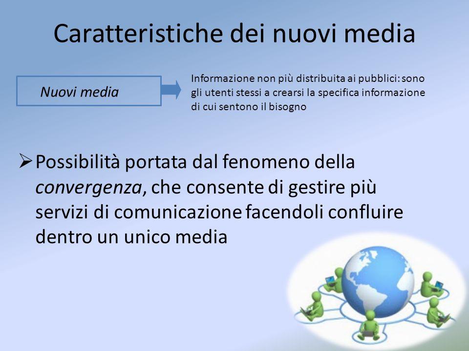 Caratteristiche dei nuovi media Possibilità portata dal fenomeno della convergenza, che consente di gestire più servizi di comunicazione facendoli confluire dentro un unico media Informazione non più distribuita ai pubblici: sono gli utenti stessi a crearsi la specifica informazione di cui sentono il bisogno Nuovi media