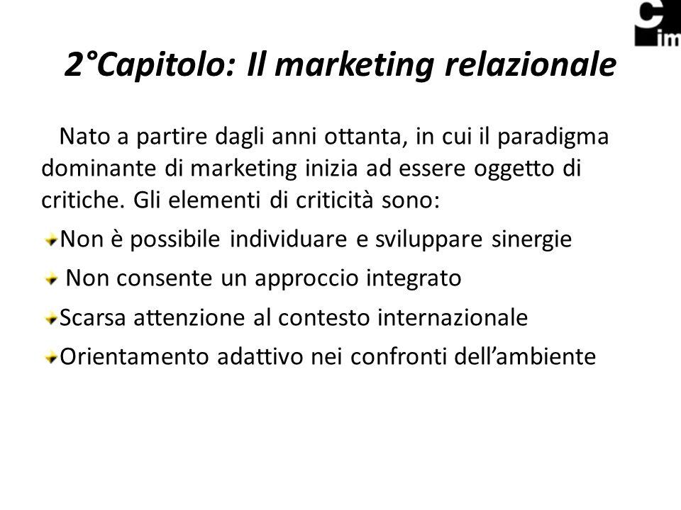 2°Capitolo: Il marketing relazionale Nato a partire dagli anni ottanta, in cui il paradigma dominante di marketing inizia ad essere oggetto di critiche.