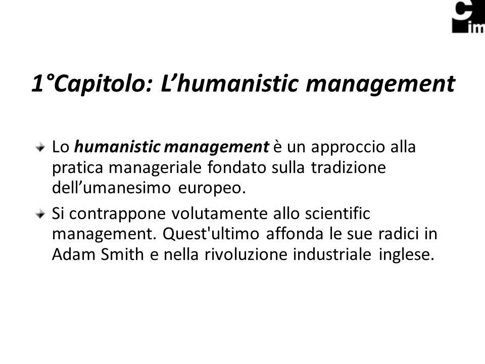 1°Capitolo: Lhumanistic management Lo humanistic management è un approccio alla pratica manageriale fondato sulla tradizione dellumanesimo europeo.