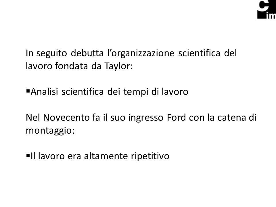 In seguito debutta lorganizzazione scientifica del lavoro fondata da Taylor: Analisi scientifica dei tempi di lavoro Nel Novecento fa il suo ingresso Ford con la catena di montaggio: Il lavoro era altamente ripetitivo