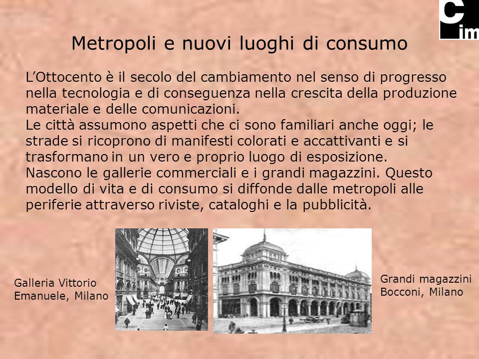 Metropoli e nuovi luoghi di consumo LOttocento è il secolo del cambiamento nel senso di progresso nella tecnologia e di conseguenza nella crescita del