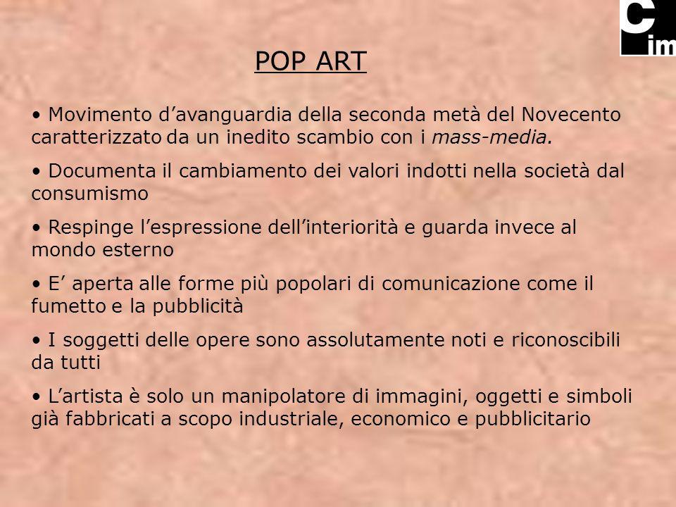 POP ART Movimento davanguardia della seconda metà del Novecento caratterizzato da un inedito scambio con i mass-media. Documenta il cambiamento dei va