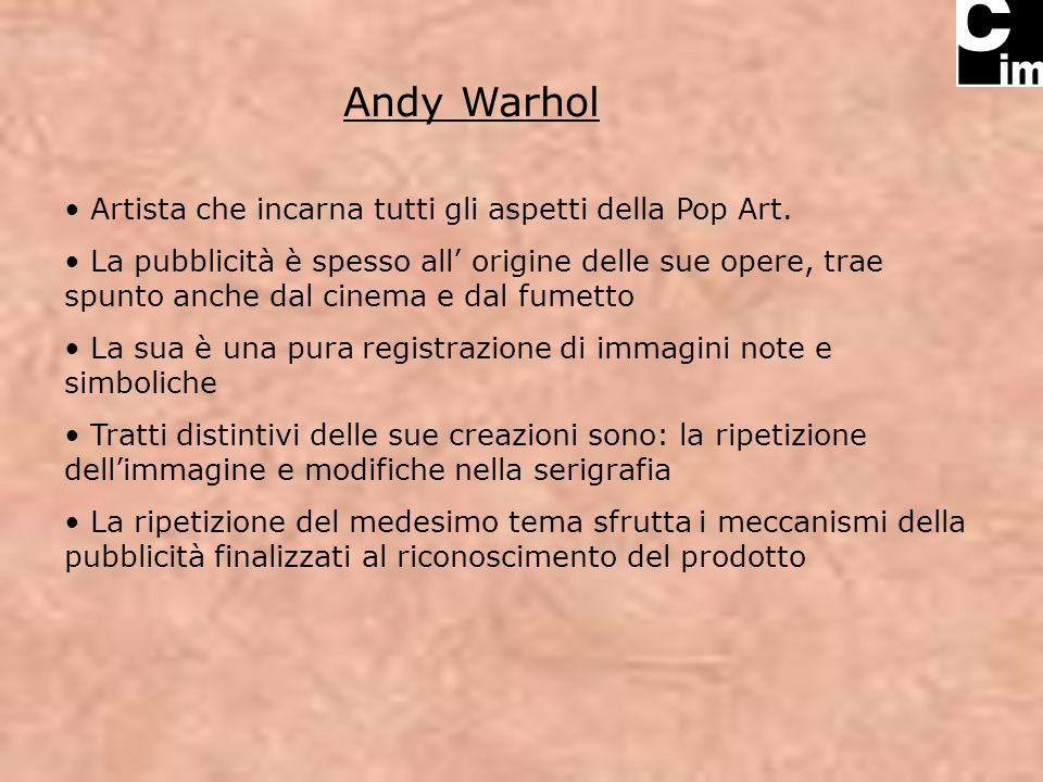 Andy Warhol Artista che incarna tutti gli aspetti della Pop Art. La pubblicità è spesso all origine delle sue opere, trae spunto anche dal cinema e da
