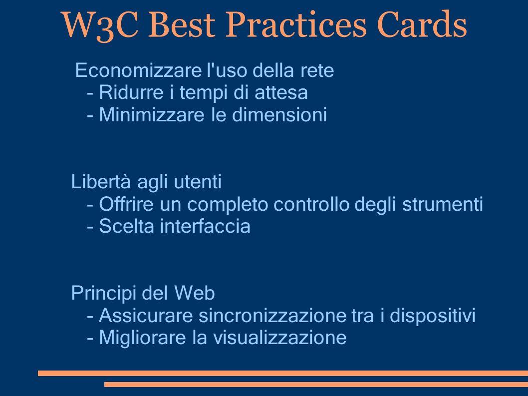 W3C Best Practices Cards Economizzare l'uso della rete - Ridurre i tempi di attesa - Minimizzare le dimensioni Libertà agli utenti - Offrire un comple