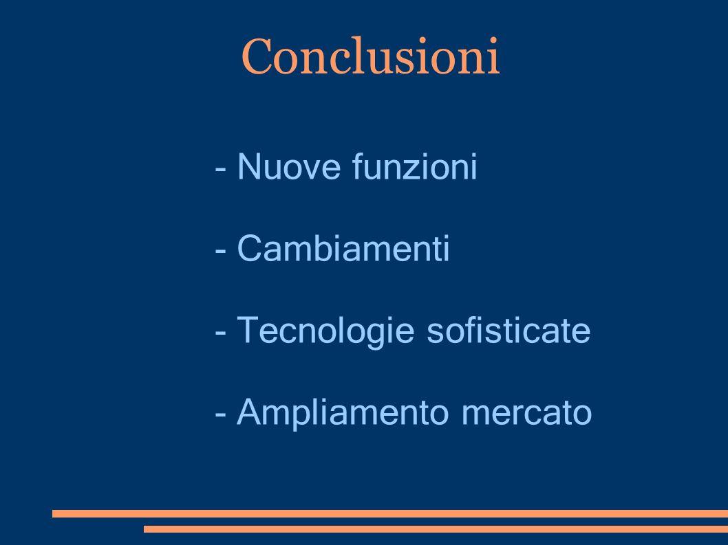Conclusioni - Nuove funzioni - Cambiamenti - Tecnologie sofisticate - Ampliamento mercato