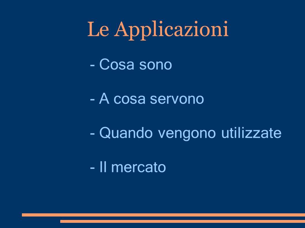 Le Applicazioni - Cosa sono - A cosa servono - Quando vengono utilizzate - Il mercato