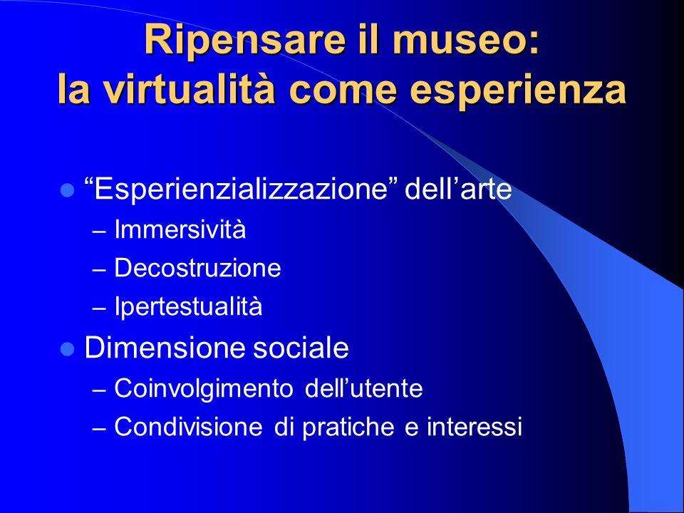 Ripensare il museo: la virtualità come esperienza Esperienzializzazione dellarte – Immersività – Decostruzione – Ipertestualità Dimensione sociale – Coinvolgimento dellutente – Condivisione di pratiche e interessi