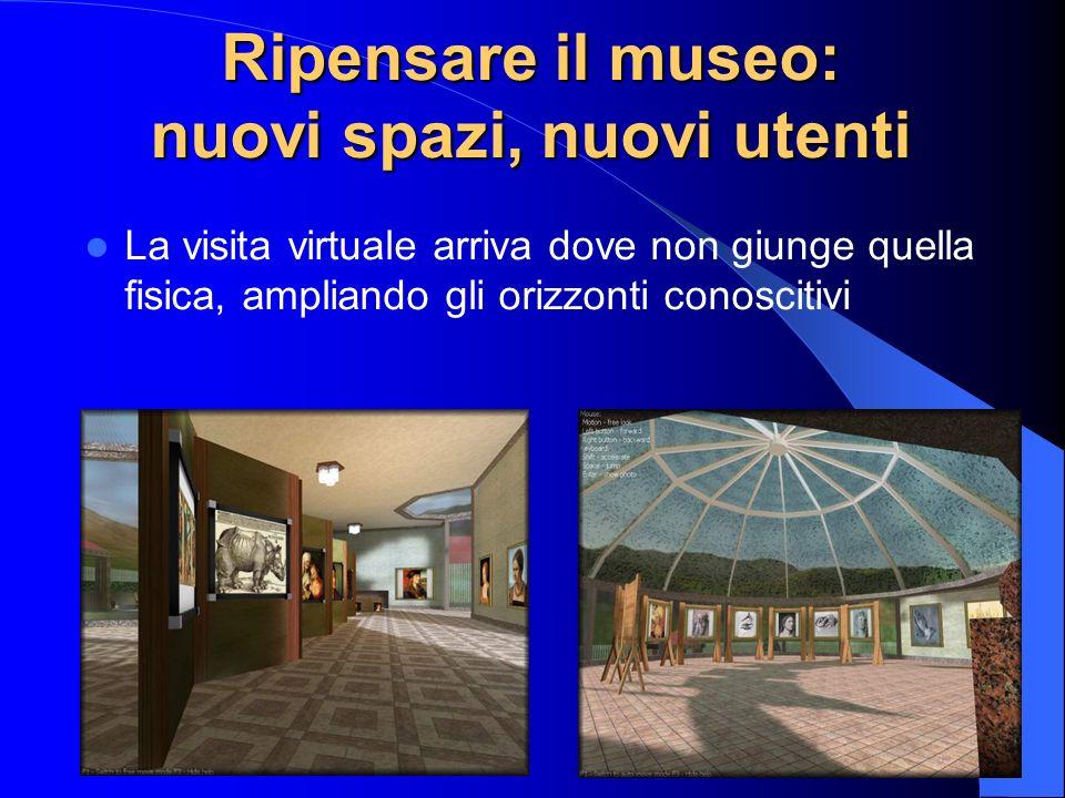 Ripensare il museo: nuovi spazi, nuovi utenti La visita virtuale arriva dove non giunge quella fisica, ampliando gli orizzonti conoscitivi