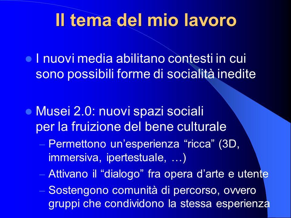 Il tema del mio lavoro I nuovi media abilitano contesti in cui sono possibili forme di socialità inedite Musei 2.0: nuovi spazi sociali per la fruizio