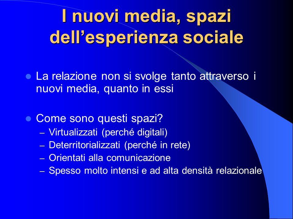I nuovi media, spazi dellesperienza sociale La relazione non si svolge tanto attraverso i nuovi media, quanto in essi Come sono questi spazi.