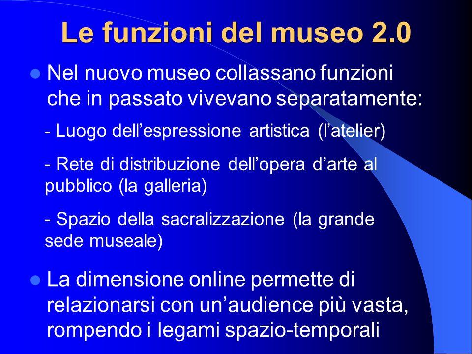 Le funzioni del museo 2.0 Nel nuovo museo collassano funzioni che in passato vivevano separatamente: La dimensione online permette di relazionarsi con