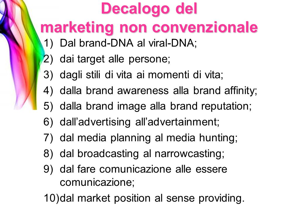 Decalogo del marketing non convenzionale 1)Dal brand-DNA al viral-DNA; 2)dai target alle persone; 3)dagli stili di vita ai momenti di vita; 4)dalla br