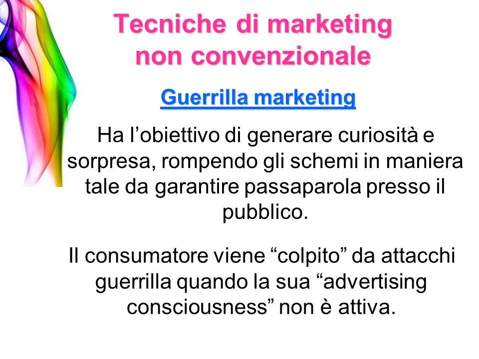 Tecniche di marketing non convenzionale Guerrilla marketing Ha lobiettivo di generare curiosità e sorpresa, rompendo gli schemi in maniera tale da gar