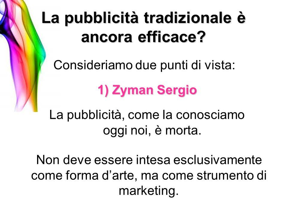 La pubblicità tradizionale è ancora efficace? Consideriamo due punti di vista: 1) Zyman Sergio La pubblicità, come la conosciamo oggi noi, è morta. No