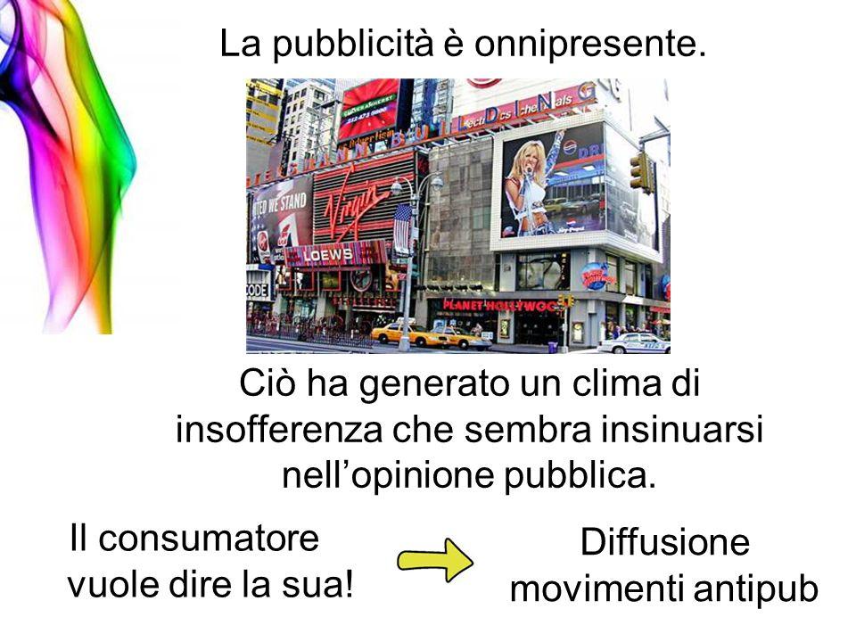 La pubblicità è onnipresente. Ciò ha generato un clima di insofferenza che sembra insinuarsi nellopinione pubblica. Il consumatore vuole dire la sua!