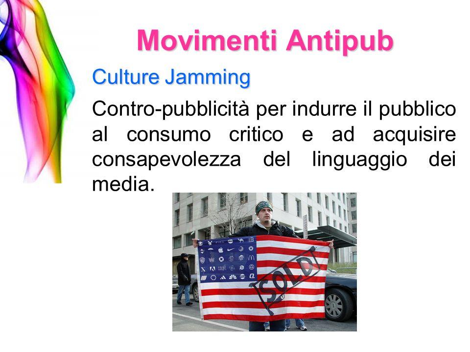 Culture Jamming Movimenti Antipub Contro-pubblicità per indurre il pubblico al consumo critico e ad acquisire consapevolezza del linguaggio dei media.