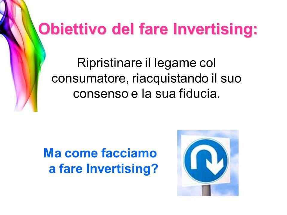 Obiettivo del fare Invertising: Ripristinare il legame col consumatore, riacquistando il suo consenso e la sua fiducia. Ma come facciamo a fare Invert