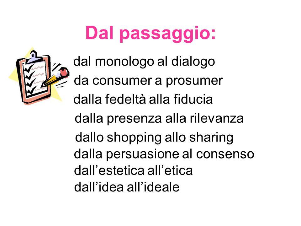 Dal passaggio: dal monologo al dialogo da consumer a prosumer dalla fedeltà alla fiducia dalla presenza alla rilevanza dallo shopping allo sharing dal