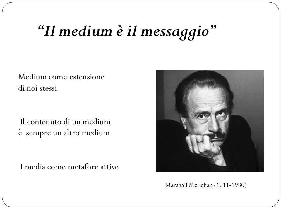 Il medium è il messaggio Marshall McLuhan (1911-1980) Medium come estensione di noi stessi Il contenuto di un medium è sempre un altro medium I media come metafore attive
