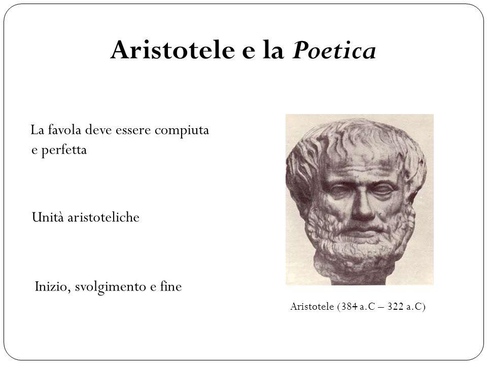 Aristotele e la Poetica La favola deve essere compiuta e perfetta Unità aristoteliche Inizio, svolgimento e fine Aristotele (384 a.C – 322 a.C)