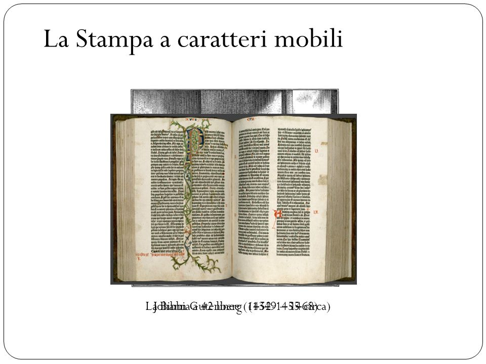 La Stampa a caratteri mobili Johann Gutenberg (1349 – 1468)La Bibbia a 42 linee (1452-1455 circa)