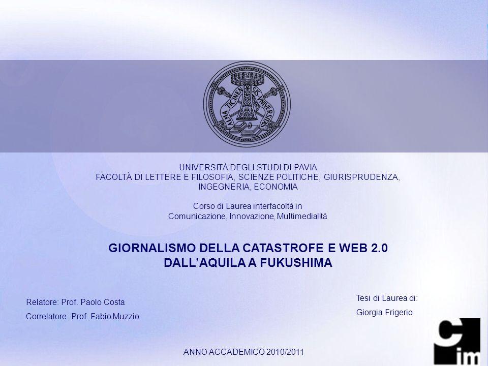 Page 1 UNIVERSITÀ DEGLI STUDI DI PAVIA FACOLTÀ DI LETTERE E FILOSOFIA, SCIENZE POLITICHE, GIURISPRUDENZA, INGEGNERIA, ECONOMIA Corso di Laurea interfacoltà in Comunicazione, Innovazione, Multimedialità GIORNALISMO DELLA CATASTROFE E WEB 2.0 DALLAQUILA A FUKUSHIMA Relatore: Prof.