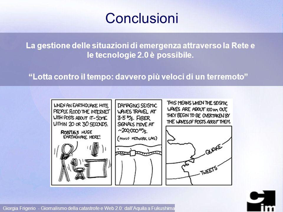 Page 15 Giorgia Frigerio - Giornalismo della catastrofe e Web 2.0: dallAquila a Fukushima Conclusioni La gestione delle situazioni di emergenza attraverso la Rete e le tecnologie 2.0 è possibile.