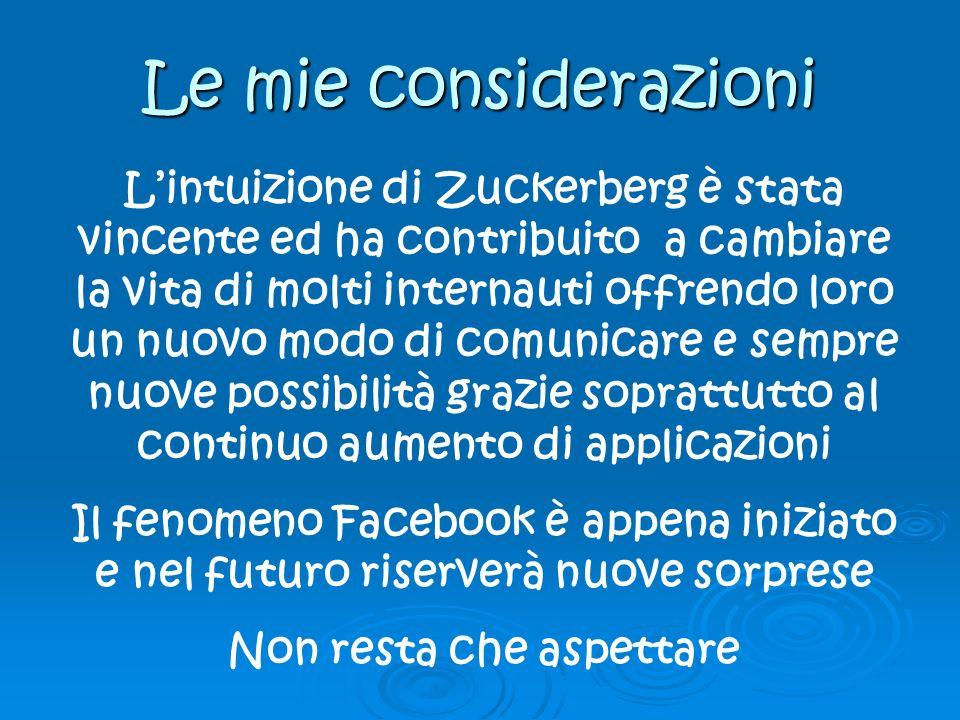 Le mie considerazioni Lintuizione di Zuckerberg è stata vincente ed ha contribuito a cambiare la vita di molti internauti offrendo loro un nuovo modo