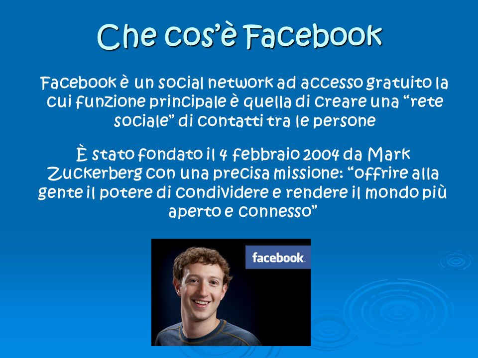 Che cosè Facebook Facebook è un social network ad accesso gratuito la cui funzione principale è quella di creare una rete sociale di contatti tra le persone È stato fondato il 4 febbraio 2004 da Mark Zuckerberg con una precisa missione: offrire alla gente il potere di condividere e rendere il mondo più aperto e connesso