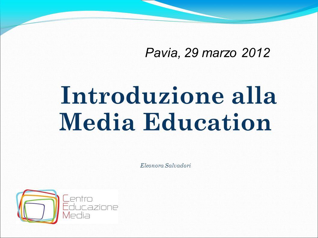 Pavia, 29 marzo 2012 Introduzione alla Media Education Eleonora Salvadori