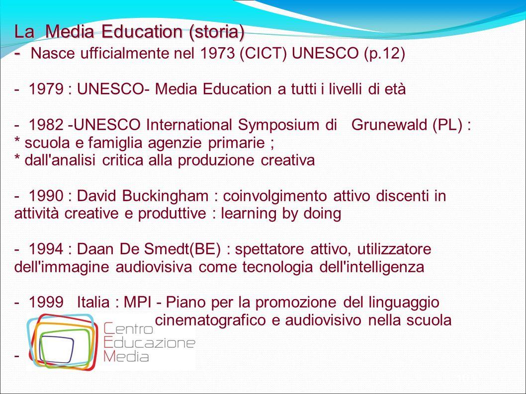 10 La Media Education (storia) - - Nasce ufficialmente nel 1973 (CICT) UNESCO (p.12) - 1979 : UNESCO- Media Education a tutti i livelli di età - 1982