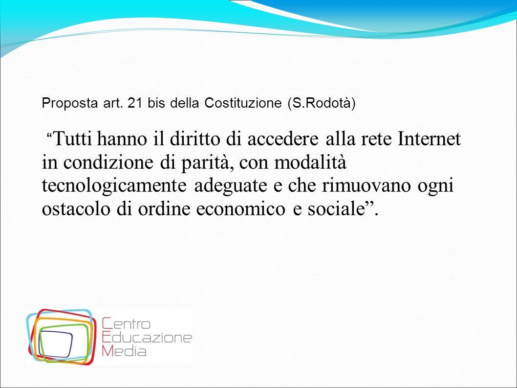 28 Proposta art. 21 bis della Costituzione (S.Rodotà) Tutti hanno il diritto di accedere alla rete Internet in condizione di parità, con modalità tecn