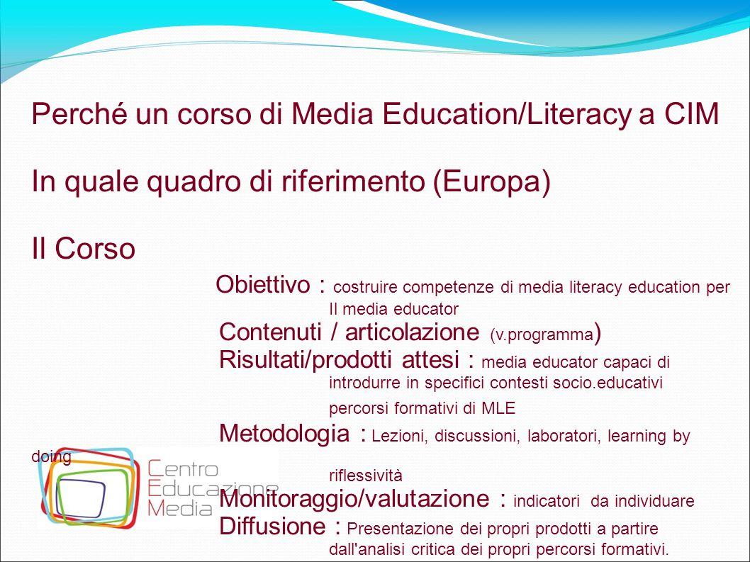 7 Perché un corso di Media Education/Literacy a CIM In quale quadro di riferimento (Europa) Il Corso Obiettivo : costruire competenze di media literac